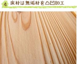 4. 床材は無垢材を凸凹加工